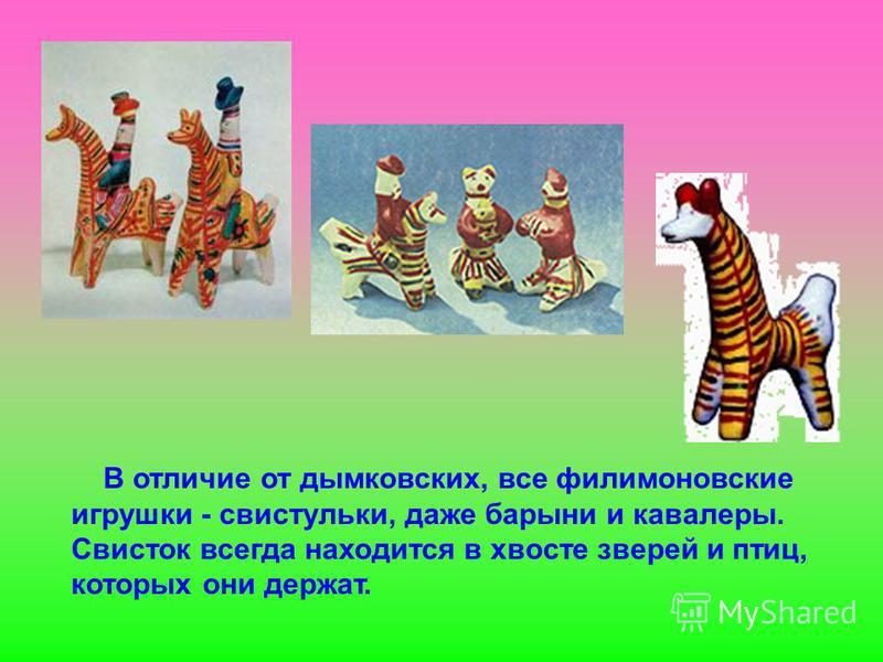 В отличие от дымковских, все филимоновские игрушки - свистульки, даже барыни и кавалеры. Свисток всегда находится в хвосте зверей и птиц, которых они держат.