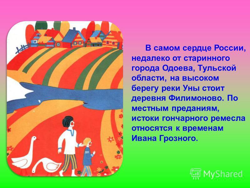 В самом сердце России, недалеко от старинного города Одоева, Тульской области, на высоком берегу реки Уны стоит деревня Филимоново. По местным преданиям, истоки гончарного ремесла относятся к временам Ивана Грозного.