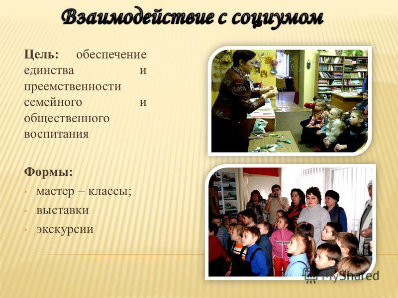 Цель: обеспечение единства и преемственности семейного и общественного воспитания Формы: мастер – классы; выставки экскурсии