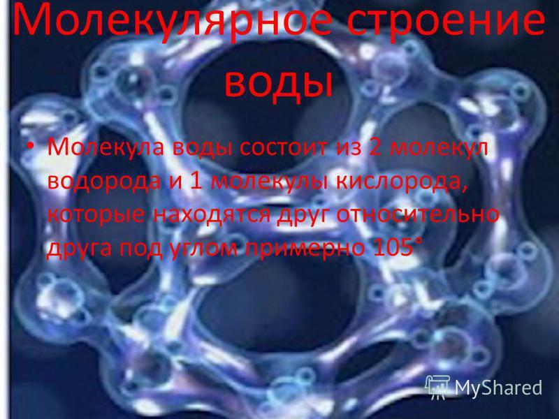 Молекулярное строение воды Молекула воды состоит из 2 молекул водорода и 1 молекулы кислорода, которые находятся друг относительно друга под углом примерно 105°