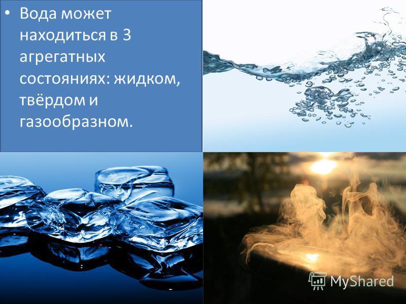 Вода может находиться в 3 агрегатных состояниях: жидком, твёрдом и газообразном.