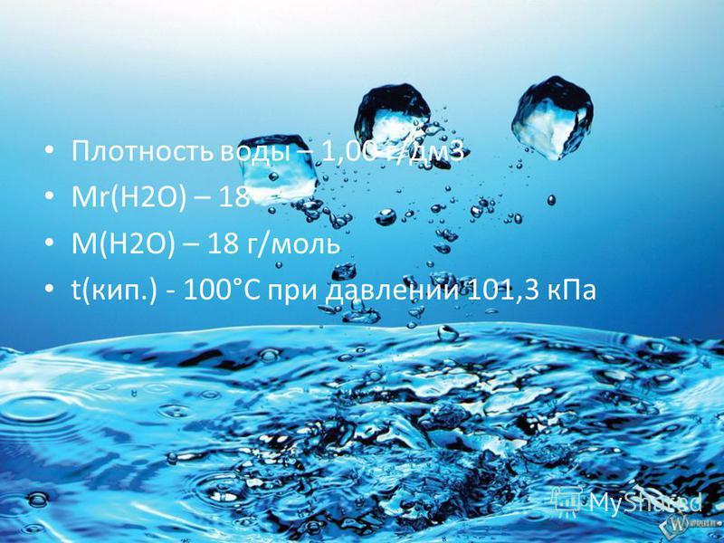 Плотность воды – 1,00 г/дм 3 Мr(Н2О) – 18 М(Н2О) – 18 г/моль t(кип.) - 100°С при давлении 101,3 к Па