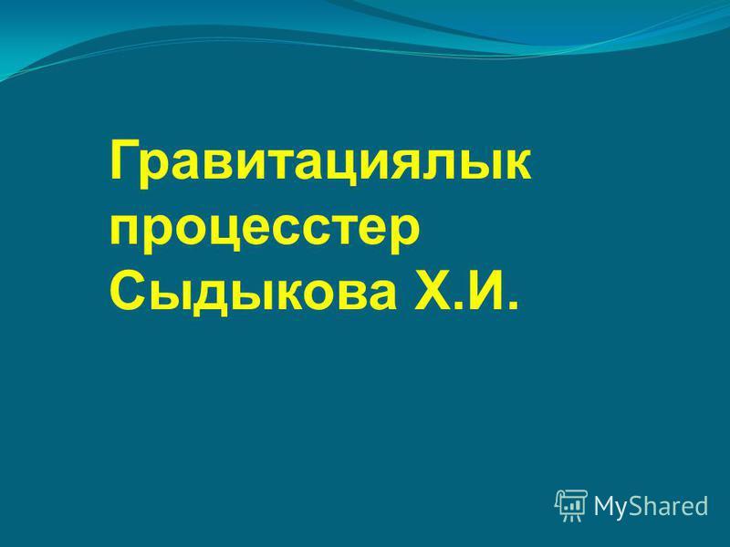 Гравитациялык процесстер Сыдыкова Х.И.