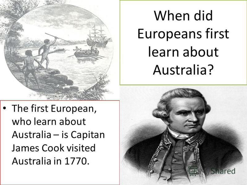 When did Europeans first learn about Australia? The first European, who learn about Australia – is Capitan James Cook visited Australia in 1770.