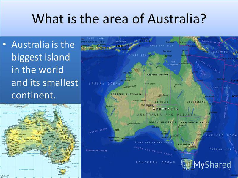 What is the area of Australia? Australia is the biggest island in the world and its smallest continent.