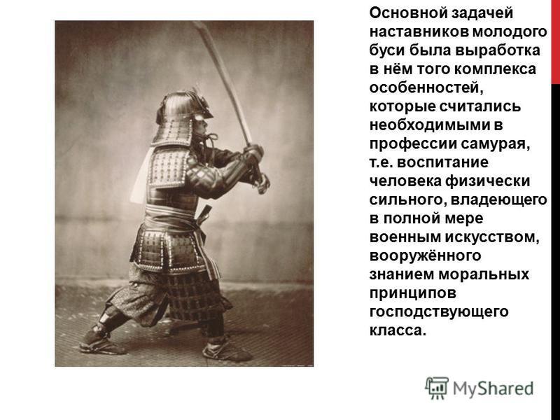 Основной задачей наставников молодого буси была выработка в нём того комплекса особенностей, которые считались необходимыми в профессии самурая, т.е. воспитание человека физически сильного, владеющего в полной мере военным искусством, вооружённого зн