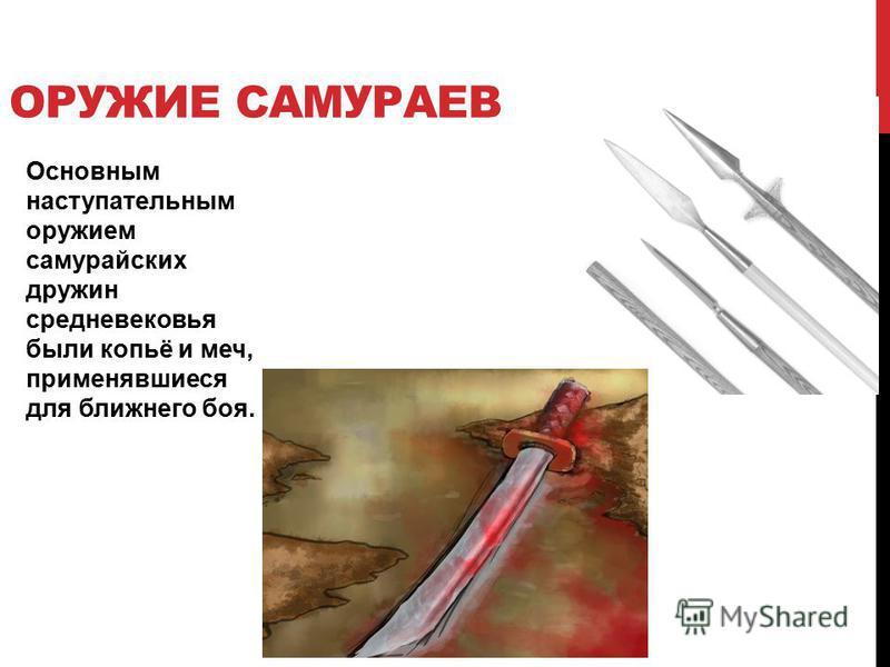 ОРУЖИЕ САМУРАЕВ Основным наступательным оружием самурайских дружин средневековья были копьё и меч, пприменявшиеся для ближнего боя.