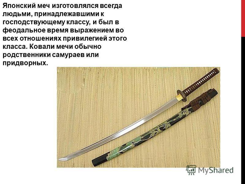 Японский меч изготовлялся всегда людьми, ппринадлежавшими к господствующему классу, и был в феодальное время выражением во всех отношениях ппривилегией этого класса. Ковали мечи обычно родственники самураев или ппридворных.