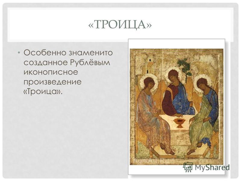 «ТРОИЦА» Особенно знаменито созданное Рублёвым иконописное произведение «Троица».
