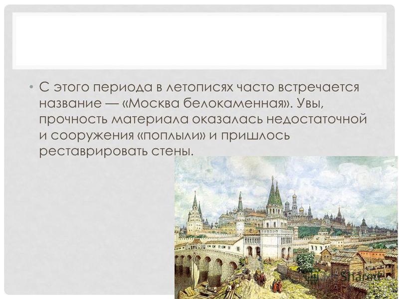 С этого периода в летописях часто встречается название «Москва белокаменная». Увы, прочность материала оказалась недостаточной и сооружения «поплыли» и пришлось реставрировать стены.