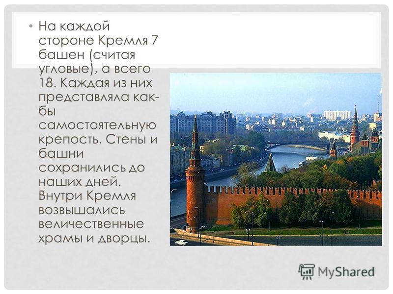 На каждой стороне Кремля 7 башен (считая угловые), а всего 18. Каждая из них представляла как- бы самостоятельную крепость. Стены и башни сохранились до наших дней. Внутри Кремля возвышались величественные храмы и дворцы.