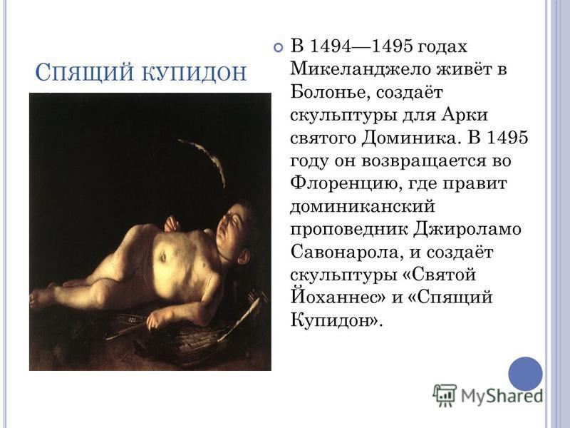 С ПЯЩИЙ КУПИДОН В 14941495 годах Микеланджело живёт в Болонье, создаёт скульптуры для Арки святого Доминика. В 1495 году он возвращается во Флоренцию, где правит доминиканский проповедник Джироламо Савонарола, и создаёт скульптуры «Святой Йоханнес» и