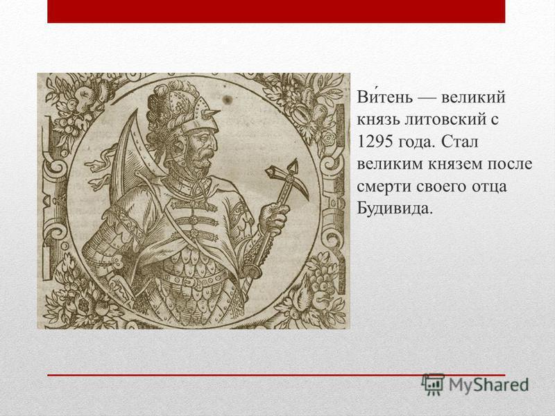 Ви́тень великий князь литовский с 1295 года. Стал великим князем после смерти своего отца Будивида.