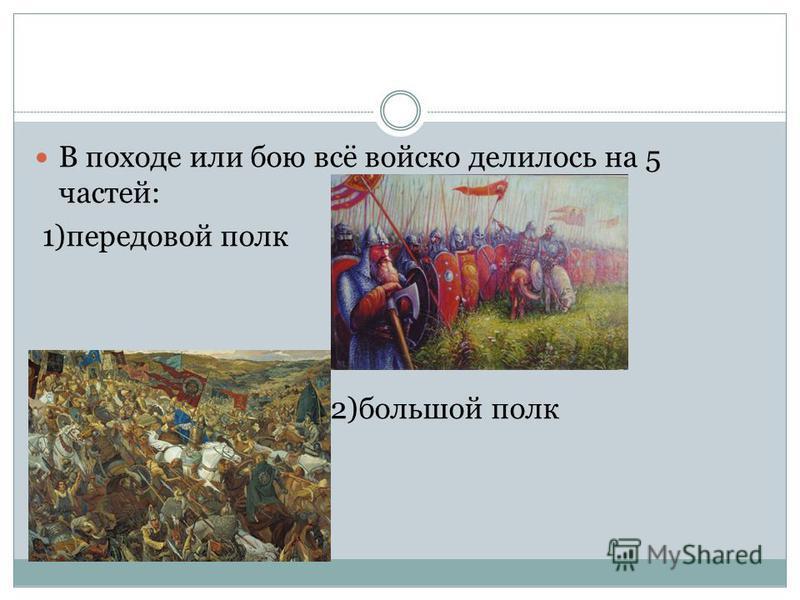 В походе или бою всё войско делилось на 5 частей: 1)передовой полк 2)большой полк