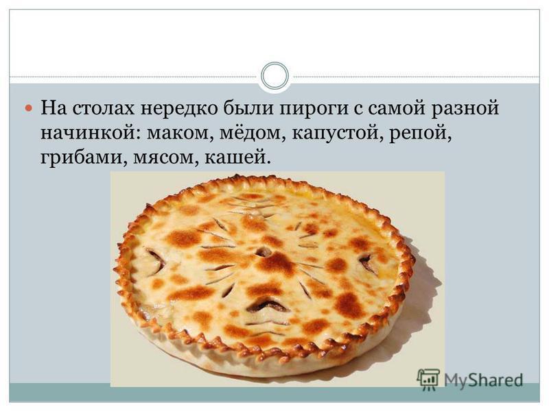 На столах нередко были пироги с самой разной начинкой: маком, мёдом, капустой, репой, грибами, мясом, кашей.