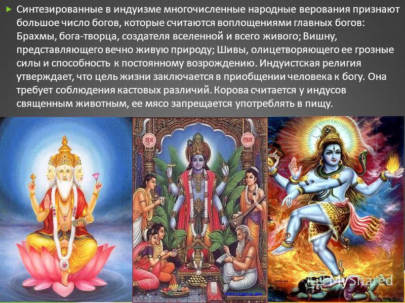 Син  тезированные в индуизме многочисленные народные верования ппризнают большое число богов, которые считаются воплощения  ми главных богов : Брахмы, бога - творца, создателя вселенной и всего живого ; Вишну, представляющего вечно живую пприро  д