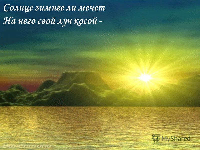 Солнце зимнее ли мечет На него свой луч косой -