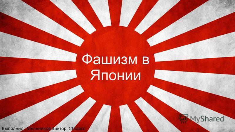Фашизм в Японии Выполнил : Мельников Виктор, 11 класс