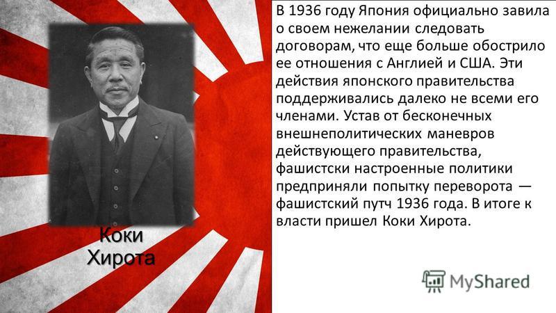 Коки Хирота В 1936 году Япония официально завила о своем нежелании следовать договорам, что еще больше обострило ее отношения с Англией и США. Эти действия японского правительства поддерживались далеко не всеми его членами. Устав от бесконечных внешн