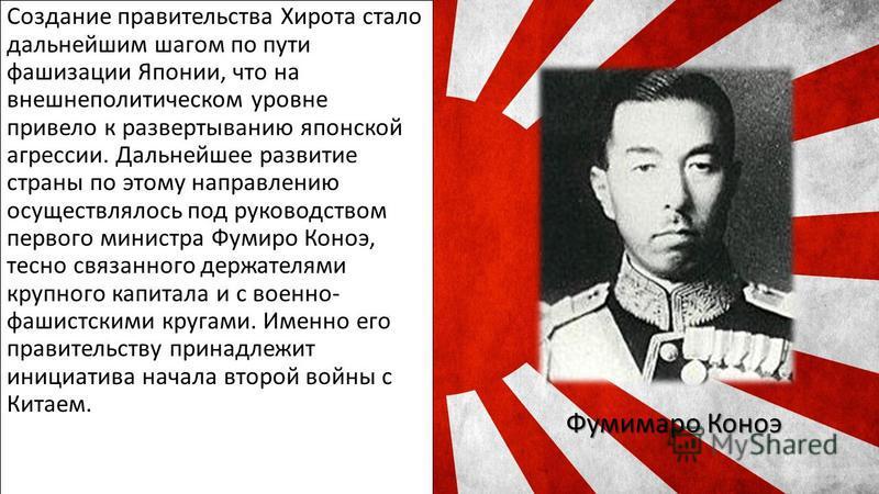 Создание правительства Хирота стало дальнейшим шагом по пути фашизации Японии, что на внешнеполитическом уровне привело к развертыванию японской агрессии. Дальнейшее развитие страны по этому направлению осуществлялось под руководством первого министр
