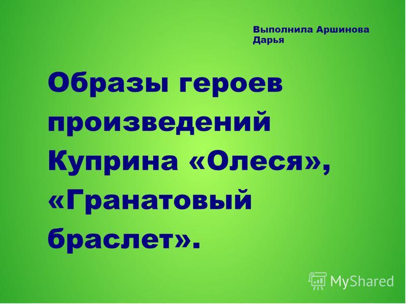 Образы героев произведений Куприна «Олеся», «Гранатовый браслет». Выполнила Аршинова Дарья