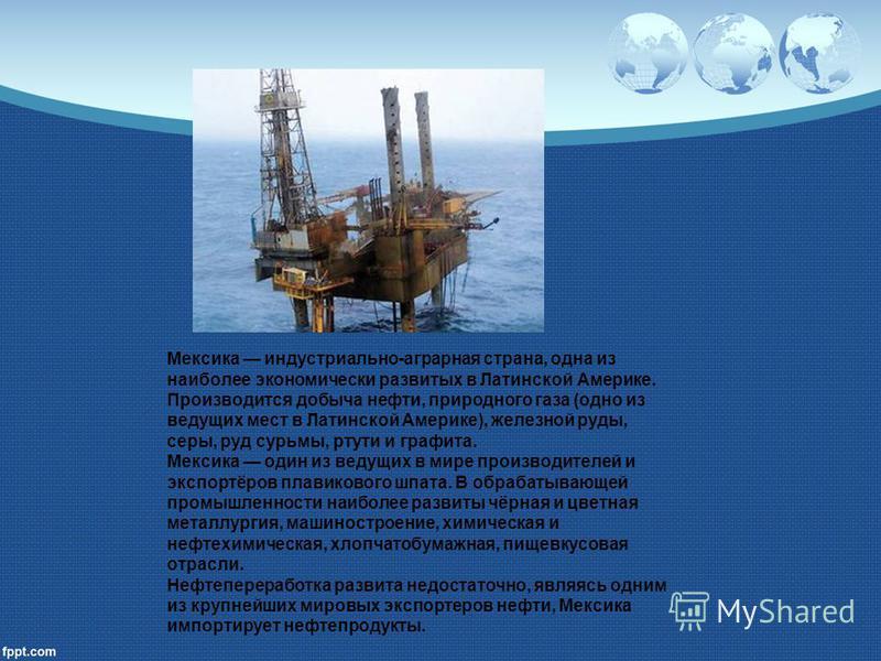 Мексика индустриально-аграрная страна, одна из наиболее экономически развитых в Латинской Америке. Производится добыча нефти, природного газа (одно из ведущих мест в Латинской Америке), железной руды, серы, руд сурьмы, ртути и графита. Мексика один и