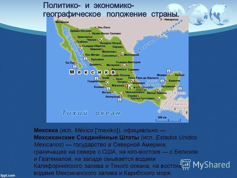 Мексика (исп. México [ ˈ mexiko]), официально Мексиканские Соединённые Штаты (исп. Estados Unidos Mexicanos) государство в Северной Америке, граничащее на севере с США, на юго-востоке с Белизом и Гватемалой, на западе омывается водами Калифорнийского
