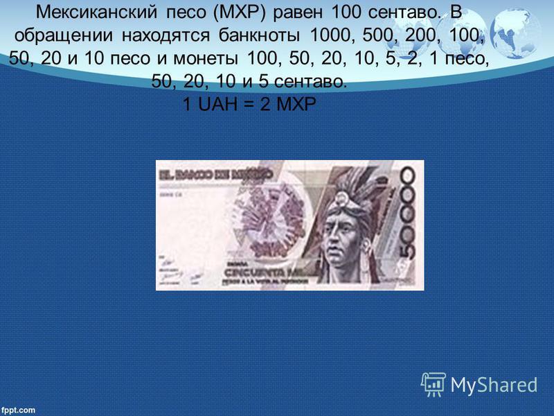 Мексиканский песо (MXP) равен 100 сентаво. В обращении находятся банкноты 1000, 500, 200, 100, 50, 20 и 10 песо и монеты 100, 50, 20, 10, 5, 2, 1 песо, 50, 20, 10 и 5 сентаво. 1 UAH = 2 MXP