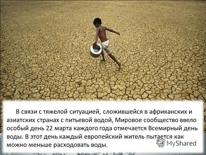 В связи с тяжелой ситуацией, сложившейся в африканских и азиатских странах с питьевой водой, Мировое сообщество ввело особый день 22 марта каждого года отмечается Всемирный день воды. В этот день каждый европейский житель пытается как можно меньше ра