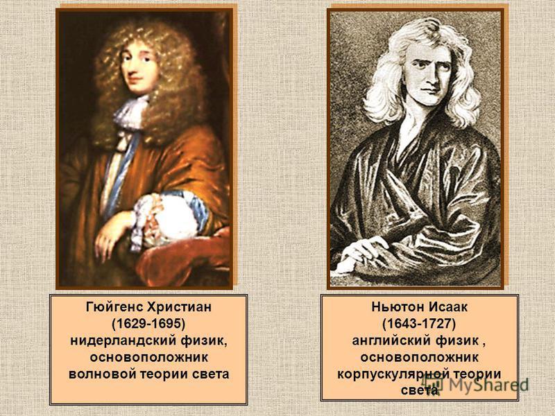 Гюйгенс Христиан (1629-1695) нидерландский физик, основоположник волновой теории света Ньютон Исаак (1643-1727) английский физик, основоположник корпускулярной теории света