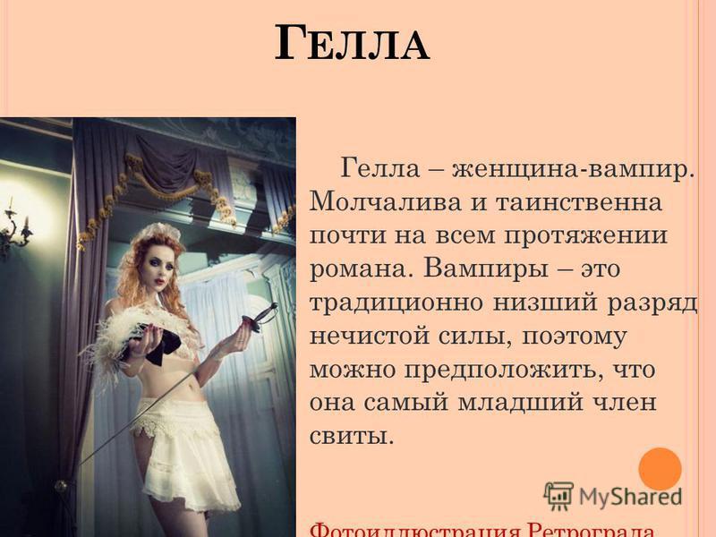 Г ЕЛЛА Гелла – женщина-вампир. Молчалива и таинственна почти на всем протяжении романа. Вампиры – это традиционно низший разряд нечистой силы, поэтому можно предположить, что она самый младший член свиты. Фотоиллюстрация Ретрограда