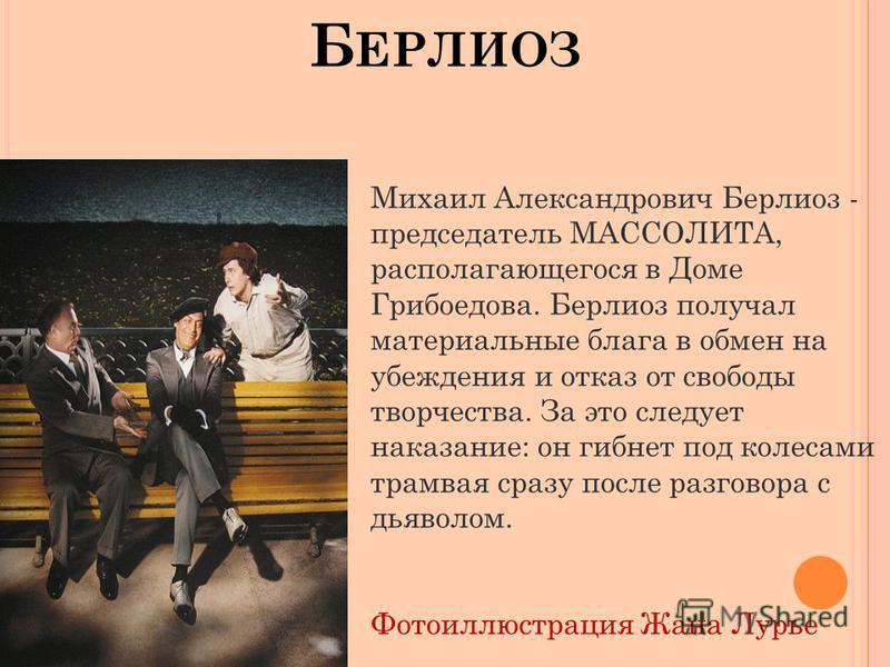 Б ЕРЛИОЗ Михаил Александрович Берлиоз - председатель МАССОЛИТА, располагающегося в Доме Грибоедова. Берлиоз получал материальные блага в обмен на убеждения и отказ от свободы творчества. За это следует наказание: он гибнет под колесами трамвая сразу
