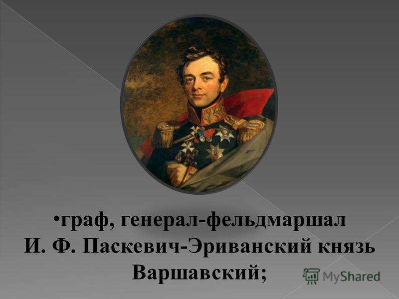 граф, генерал-фельдмаршал И. Ф. Паскевич-Эриванский князь Варшавский;