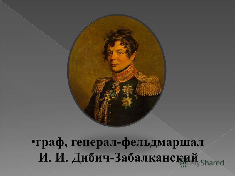 граф, генерал-фельдмаршал И. И. Дибич-Забалканский.