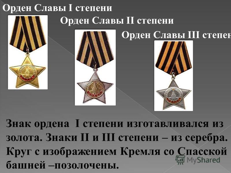 Орден Славы I степени Орден Cлавы II степени Орден Славы III степени Знак ордена I степени изготавливался из золота. Знаки II и III степени – из серебра. Круг с изображением Кремля со Спасской башней –позолочены.