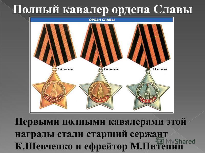 Полный кавалер ордена Славы Первыми полными кавалерами этой награды стали старший сержант К.Шевченко и ефрейтор М.Питенин
