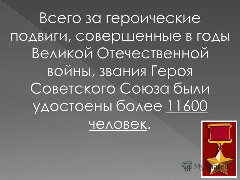 Всего за героические подвиги, совершенные в годы Великой Отечественной войны, звания Героя Советского Союза были удостоены более 11600 человек.