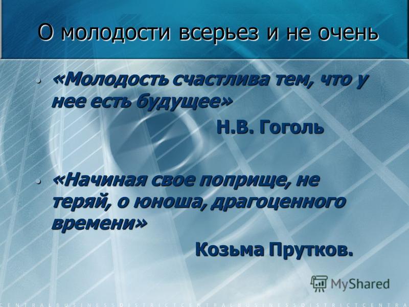О молодости всерьез и не очень «Молодость счастлива тем, что у нее есть будущее» «Молодость счастлива тем, что у нее есть будущее» Н.В. Гоголь Н.В. Гоголь «Начиная свое поприще, не теряй, о юноша, драгоценного времени» «Начиная свое поприще, не теряй