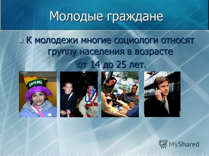 Молодые граждане К молодежи многие социологи относят группу населения в возрасте К молодежи многие социологи относят группу населения в возрасте от 14 до 25 лет. от 14 до 25 лет.