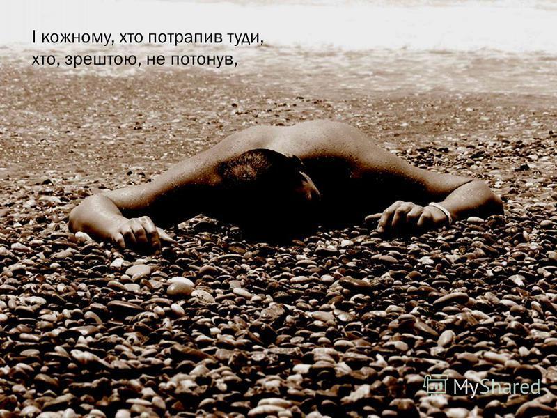 І кожному, хто потрапив туди, хто, зрештою, не потонув,