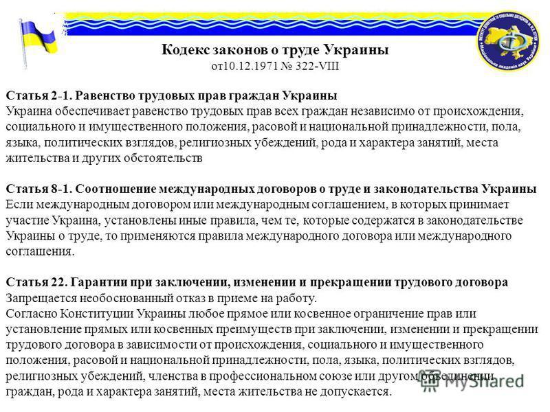 Кодекс законов о труде Украины от 10.12.1971 322-VIII Статья 2-1. Равенство трудовых прав граждан Украины Украина обеспечивает равенство трудовых прав всех граждан независимо от происхождения, социального и имущественного положения, расовой и национа