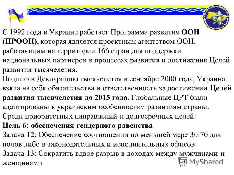 С 1992 года в Украине работает Программа развития ООН (ПРООН), которая является проектным агентством ООН, работающим на территории 166 стран для поддержки национальных партнеров в процессах развития и достижения Целей развития тысячелетия. Подписав Д