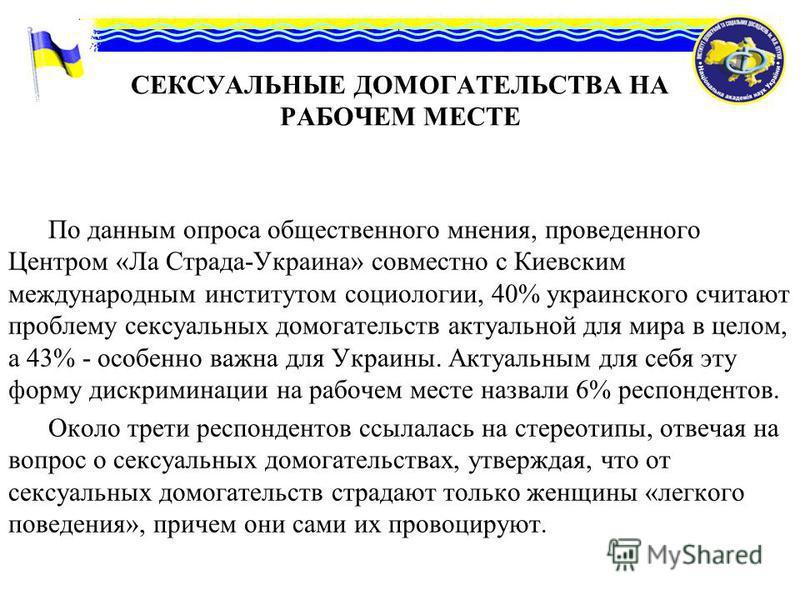 СЕКСУАЛЬНЫЕ ДОМОГАТЕЛЬСТВА НА РАБОЧЕМ МЕСТЕ По данным опроса общественного мнения, проведенного Центром «Ла Страда-Украина» совместно с Киевским международным институтом социологии, 40% украинского считают проблему сексуальных домогательств актуально