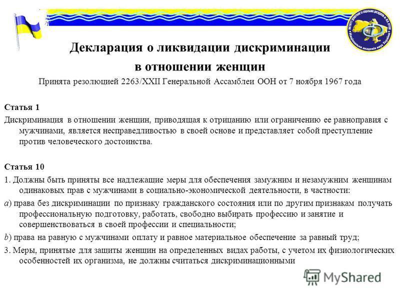 Декларация о ликвидации дискриминации в отношении женщин Принята резолюцией 2263/ХХІІ Генеральной Ассамблеи ООН от 7 ноября 1967 года Статья 1 Дискриминация в отношении женщин, приводящая к отрицанию или ограничению ее равноправия с мужчинами, являет