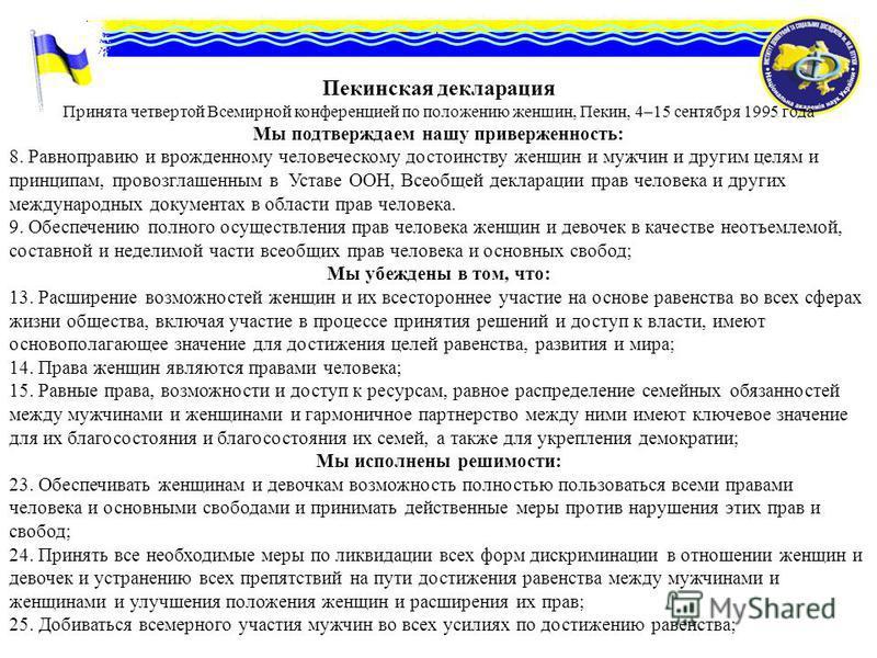 Пекинская декларация Принята четвертой Всемирной конференцией по положению женщин, Пекин, 4–15 сентября 1995 года Мы подтверждаем нашу приверженность: 8. Равноправию и врожденному человеческому достоинству женщин и мужчин и другим целям и принципам,