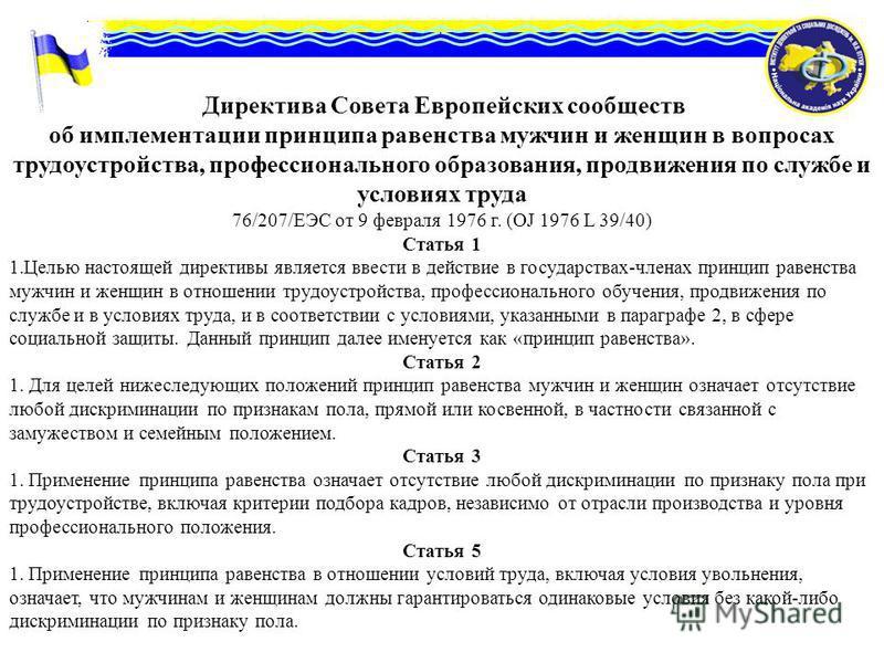 Директива Совета Европейских сообществ об имплементации принципа равенства мужчин и женщин в вопросах трудоустройства, профессионального образования, продвижения по службе и условиях труда 76/207/ЕЭС от 9 февраля 1976 г. (OJ 1976 L 39/40) Статья 1 1.