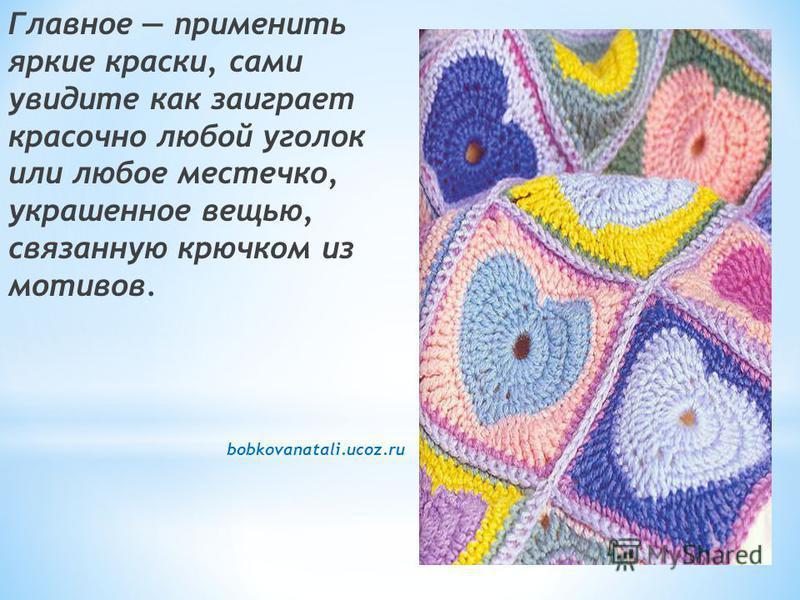 Главное применить яркие краски, сами увидите как заиграет красочно любой уголок или любое местечко, украшенное вещью, связанную крючком из мотивов. bobkovanatali.ucoz.ru