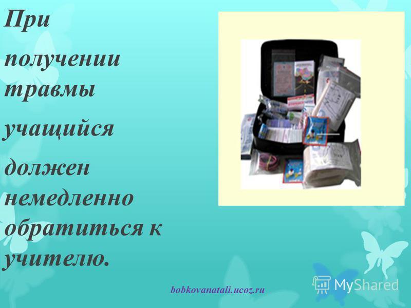 При получении травмы учащийся должен немедленно обратиться к учителю. bobkovanatali.ucoz.ru