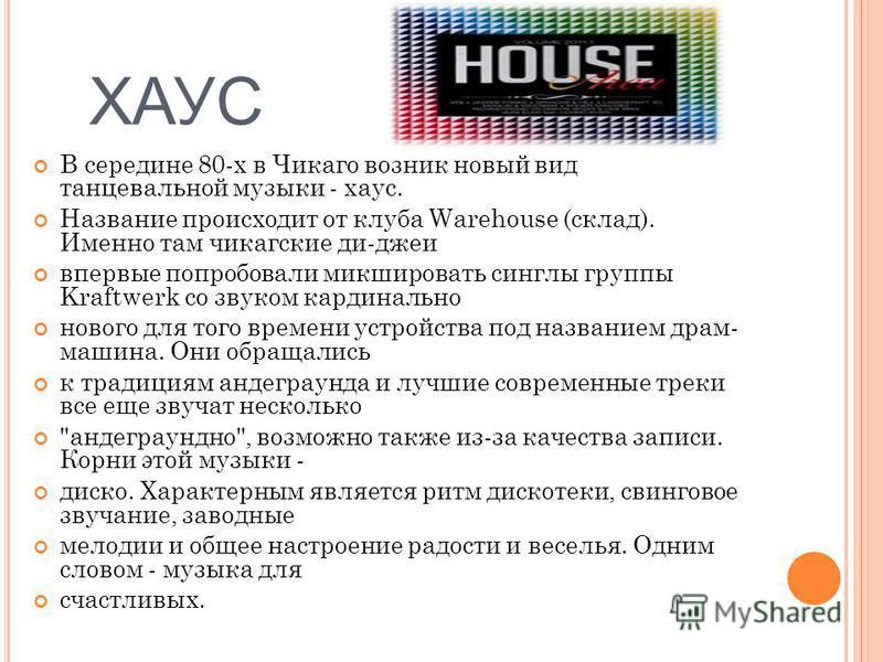 ХАУС В середине 80-х в Чикаго возник новый вид танцевальной музыки - хаус. Название происходит от клуба Warehouse (склад). Именно там чикагские ди-джеи впервые попробовали микшировать синглы группы Kraftwerk со звуком кардинально нового для того врем