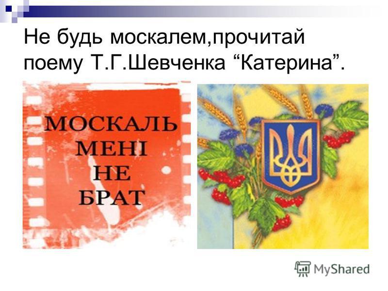 Не будь москалем,прочитай поему Т.Г.Шевченка Катерина.